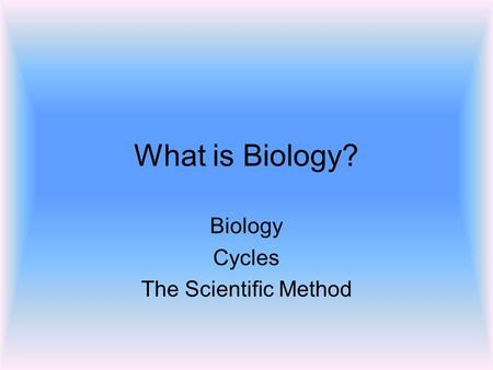 What is Biology? Biology Cycles The Scientific Method.