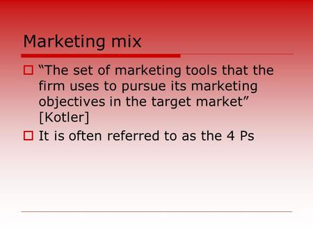 "Marketing mix  ""The set of marketing tools that the firm uses to pursue its marketing objectives in the target market"" [Kotler]  It is often referred."