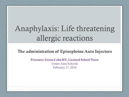 Anaphylaxis: Life threatening allergic reactions The administration of Epinephrine Auto Injectors Presenter-Teresa Cohn RN, Licensed School Nurse Osseo.