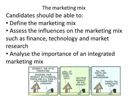 The marketing mix Candidates should be able to: Define the marketing mix Assess the influences on the marketing mix such as finance, technology and market.