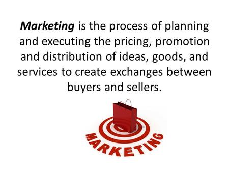 Marketing is the process of planning and executing the pricing, promotion and distribution of ideas, goods, and services to create exchanges between buyers.
