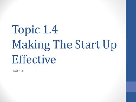 Topic 1.4 Making The Start Up Effective Unit 19. Topic Overview This topic considers the practicalities of making a business idea happen. What are the.