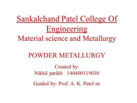 Sankalchand Patel College Of Engineering Material science and Metallurgy POWDER METALLURGY Created by: Nikhil parikh 140400119030 Guided by: Prof. A. K.