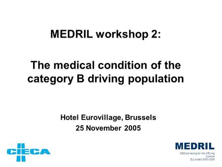 MEDRIL workshop 2: The medical condition of the category B driving population Hotel Eurovillage, Brussels 25 November 2005 MEDRIL MEDical testing for the.