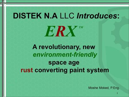 1 DISTEK N.A LLC Introduces: A revolutionary, new environment-friendly space age rust converting paint system Moshe Moked, P.Eng. ERX TM.