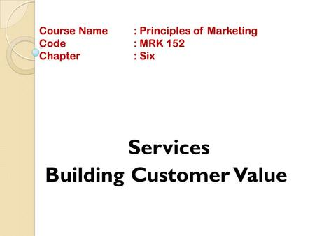 Course Name: Principles of Marketing Code: MRK 152 Chapter: Six Services Building Customer Value.