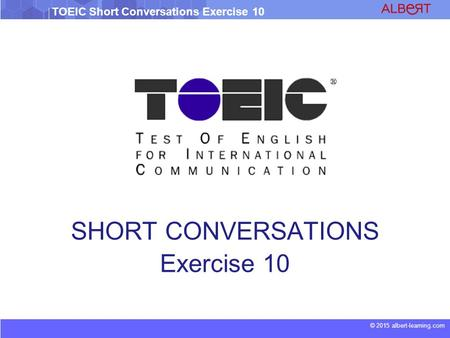 © 2015 albert-learning.com TOEIC Short Conversations Exercise 10 SHORT CONVERSATIONS Exercise 10.