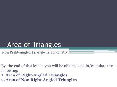 Area of Triangles Non Right-Angled Triangle Trigonometry By the end of this lesson you will be able to explain/calculate the following: 1.Area of Right-Angled.