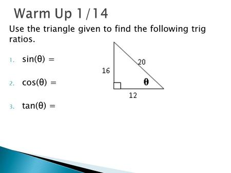 Use the triangle given to find the following trig ratios. 1. sin(θ) = 2. cos(θ) = 3. tan(θ) =