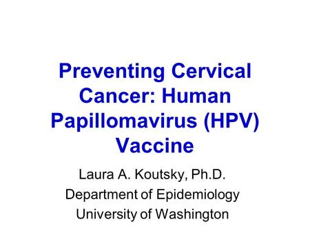 Preventing Cervical Cancer: Human Papillomavirus (HPV) Vaccine Laura A. Koutsky, Ph.D. Department of Epidemiology University of Washington.