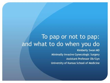 To pap or not to pap: and what to do when you do Kimberly Swan MD Minimally Invasive Gynecologic Surgery Assistant Professor Ob/Gyn University of Kansas.