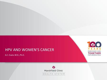 HPV AND WOMEN'S CANCER A.C. Evans. M.D., Ph.D.. HPV and Women's Cancer I have no relevant financial relationships with the manufacturer(s) of any commercial.