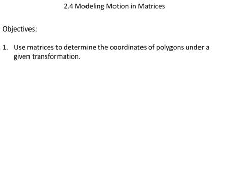 2.4 Modeling Motion in Matrices Objectives: 1.Use matrices to determine the coordinates of polygons under a given transformation.