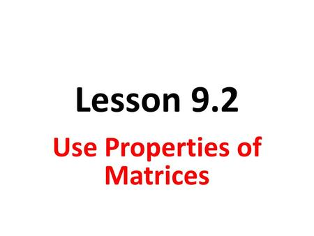 Lesson 9.2 Use Properties of Matrices. Objective Students will perform translations using matrix operations.
