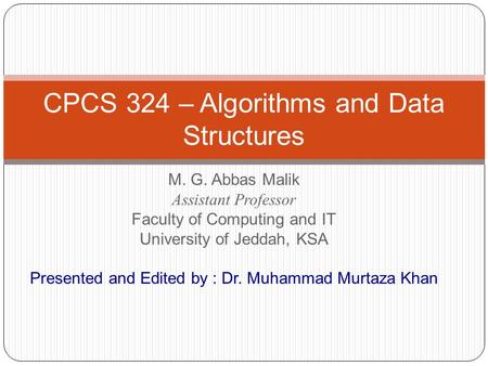 M. G. Abbas Malik Assistant Professor Faculty <strong>of</strong> Computing and IT University <strong>of</strong> Jeddah, KSA Presented and Edited by : Dr. Muhammad Murtaza Khan CPCS 324.