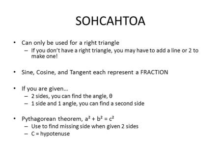 SOHCAHTOA Can only be used for a right triangle – If you don't have a right triangle, you may have to add a line or 2 to make one! Sine, Cosine, and Tangent.
