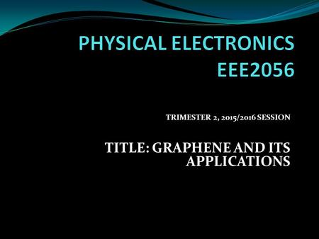 TRIMESTER 2, 2015/2016 SESSION TITLE: GRAPHENE AND ITS APPLICATIONS.