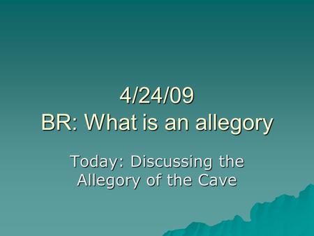4/24/09 BR: What is an allegory Today: Discussing the Allegory of the Cave.