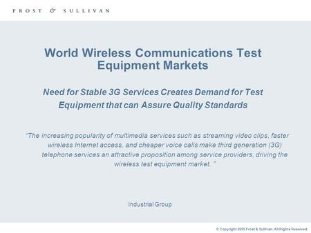 © Copyright 2005 Frost & Sullivan. All Rights Reserved. World Wireless Communications Test Equipment Markets Need for Stable 3G Services Creates Demand.