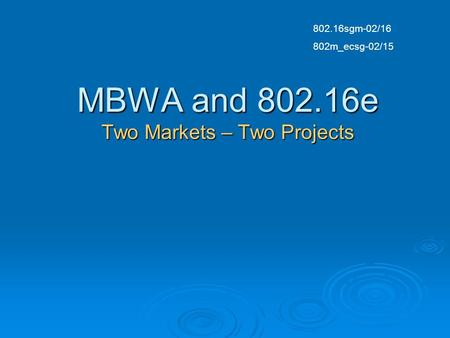 MBWA and 802.16e Two Markets – Two Projects 802.16sgm-02/16 802m_ecsg-02/15.