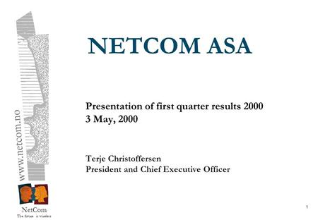 NetCom The future is wireless 1 NETCOM ASA Presentation of first quarter results 2000 3 May, 2000 Terje Christoffersen President and Chief Executive Officer.