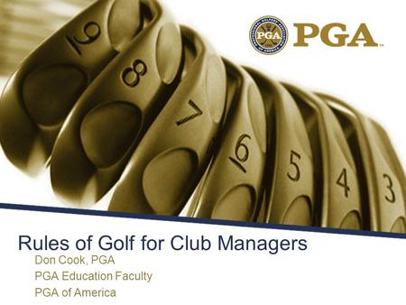 Rules of Golf for Club Managers Don Cook, PGA PGA Education Faculty PGA of America.