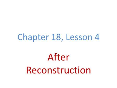 Chapter 18, Lesson 4 After Reconstruction. Reconstruction Ends Grant wins 1868 & 1872 elections Had little political experience, corruption Panic of 1873.