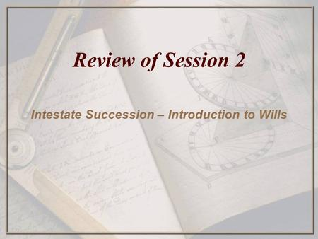 Review of Session 2 Intestate Succession – Introduction to Wills.