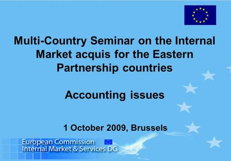 Multi-Country Seminar on the Internal Market acquis for the Eastern Partnership countries Accounting issues 1 October 2009, Brussels.