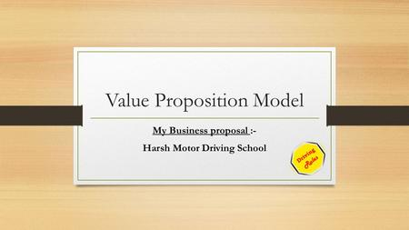 Value Proposition Model My Business proposal :- Harsh Motor Driving School.