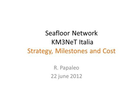 Seafloor Network KM3NeT Italia Strategy, Milestones and Cost R. Papaleo 22 june 2012.