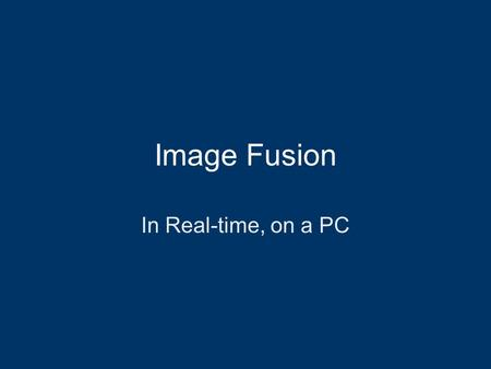 Image Fusion In Real-time, on a PC. Goals Interactive display of volume data in 3D –Allow more than one data set –Allow fusion of different modalities.