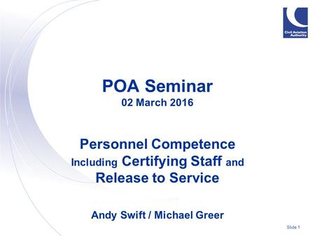 Slide 1 POA Seminar 02 March 2016 Personnel Competence Including Certifying Staff and Release to Service Andy Swift / Michael Greer.