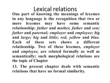 Lexical relations One part of knowing the meanings of lexemes in any language is the recognition that two or more lexemes may have some semantic relationship: