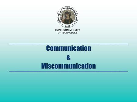 CYPRUS UNIVERSITY OF TECHNOLOGY Communication & Miscommunication.
