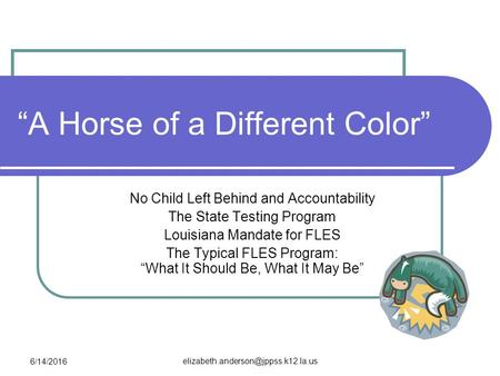 "6/14/2016 ""A Horse of a Different Color"" No Child Left Behind and Accountability The State Testing Program Louisiana."
