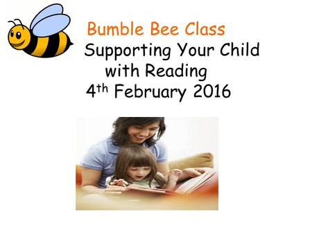 Bumble Bee Class Supporting Your Child with Reading 4 th February 2016.