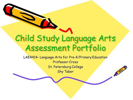 Child Study Language Arts Assessment Portfolio LAE4414- Language Arts for Pre-K/Primary Education Professor Cross St. Petersburg College Shy Taber.
