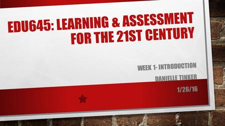 EDU645: LEARNING & ASSESSMENT FOR THE 21ST CENTURY WEEK 1- INTRODUCTION DANIELLE TINKER 1/26/16.