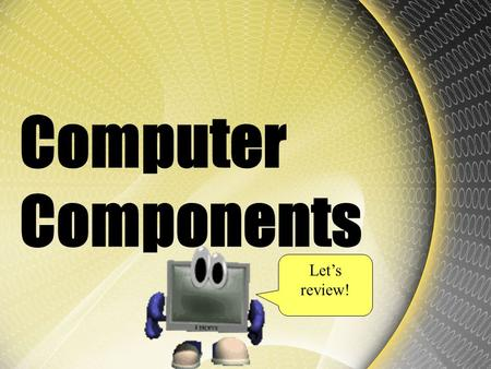Computer Components Let's review!. If your computer slows down, what system parts are you going to check? Click to select from choices below. cables,