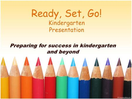 Ready, Set, Go! Kindergarten Presentation Preparing for success in kindergarten and beyond.