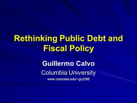 Rethinking Public Debt and Fiscal Policy Guillermo Calvo Columbia University www.columbia.edu/~gc2286.