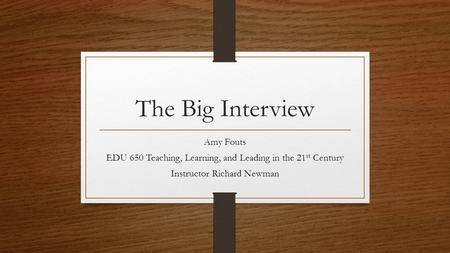 The Big Interview Amy Fouts EDU 650 Teaching, Learning, and Leading in the 21 st Century Instructor Richard Newman.