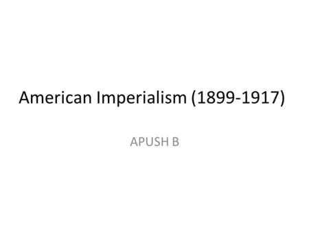 "American Imperialism (1899-1917) APUSH B. China 1899 – Secretary of State John Hay asks European powers to have an ""open door"" policy to allow America."