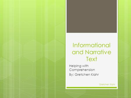 Informational and Narrative Text Helping with Comprehension By: Gretchen Klahr Gretchen Klahr.
