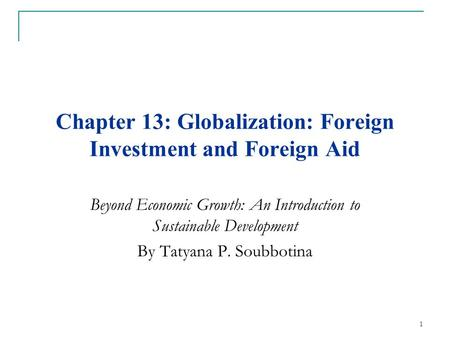 Chapter 13: Globalization: Foreign Investment and Foreign Aid Beyond Economic Growth: An Introduction to Sustainable Development By Tatyana P. Soubbotina.