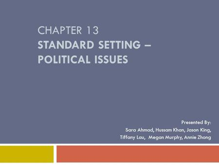 CHAPTER 13 STANDARD SETTING – POLITICAL ISSUES Presented By: Sara Ahmad, Hussam Khan, Jason King, Tiffany Lau, Megan Murphy, Annie Zhong.