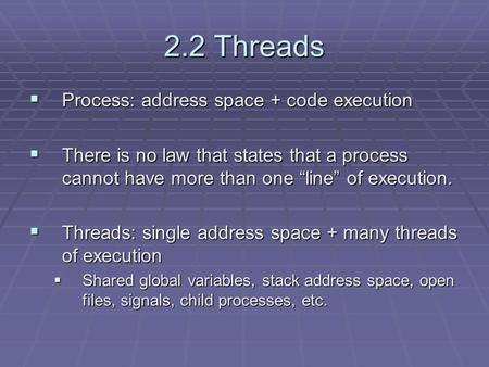 "2.2 Threads  Process: address space + code execution  There is no law that states that a process cannot have more than one ""line"" of execution.  Threads:"