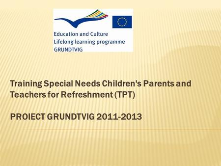 Training Special Needs Children's Parents and Teachers for Refreshment (TPT) PROIECT GRUNDTVIG 2011-2013.