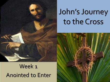 John's Journey to the Cross Week 1 Anointed to Enter.